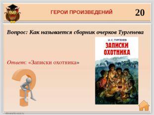 20 Ответ: «Записки охотника» Вопрос: Как называется сборник очерков Тургенева
