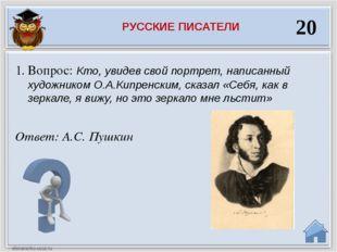 Ответ: А.С. Пушкин Вопрос: Кто, увидев свой портрет, написанный художником О.