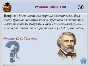 Ответ: И. С. Тургенев Вопрос: «Внешность его хорошо известна. Он был очень кр