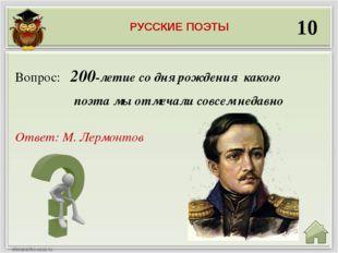 10 Ответ: М. Лермонтов Вопрос: 200-летие со дня рождения какого поэта мы отме