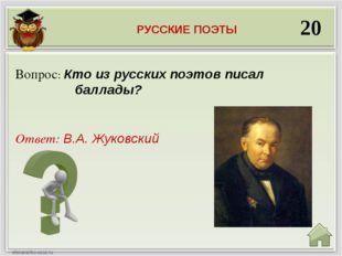 20 Ответ: В.А. Жуковский Вопрос: Кто из русских поэтов писал баллады? РУССКИЕ
