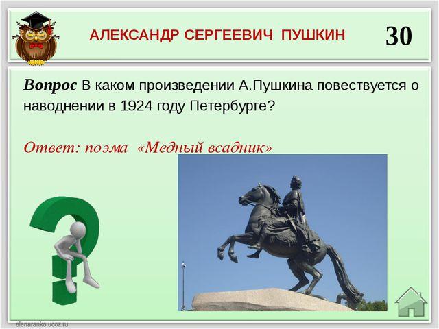 30 Ответ: поэма «Медный всадник» Вопрос В каком произведении А.Пушкина повест...