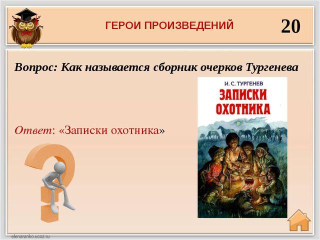 20 Ответ: «Записки охотника» Вопрос: Как называется сборник очерков Тургенева...