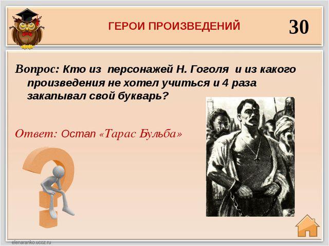 30 Ответ: Остап «Тарас Бульба» Вопрос: Кто из персонажей Н. Гоголя и из каког...