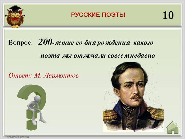 10 Ответ: М. Лермонтов Вопрос: 200-летие со дня рождения какого поэта мы отме...