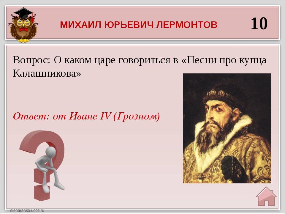10 Ответ: от Иване IV (Грозном) Вопрос: О каком царе говориться в «Песни про...