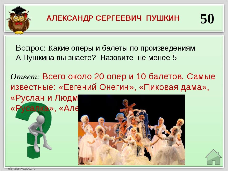 50 Ответ: Всего около 20 опер и 10 балетов. Самые известные: «Евгений Онегин»...