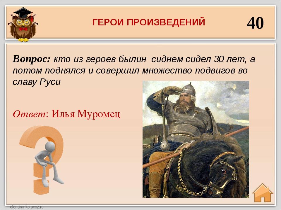 40 Ответ: Илья Муромец Вопрос: кто из героев былин сиднем сидел 30 лет, а пот...