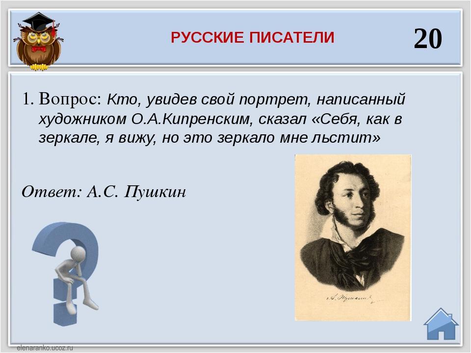 Ответ: А.С. Пушкин Вопрос: Кто, увидев свой портрет, написанный художником О....