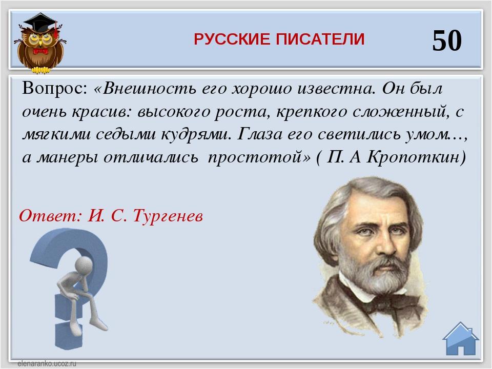 Ответ: И. С. Тургенев Вопрос: «Внешность его хорошо известна. Он был очень кр...