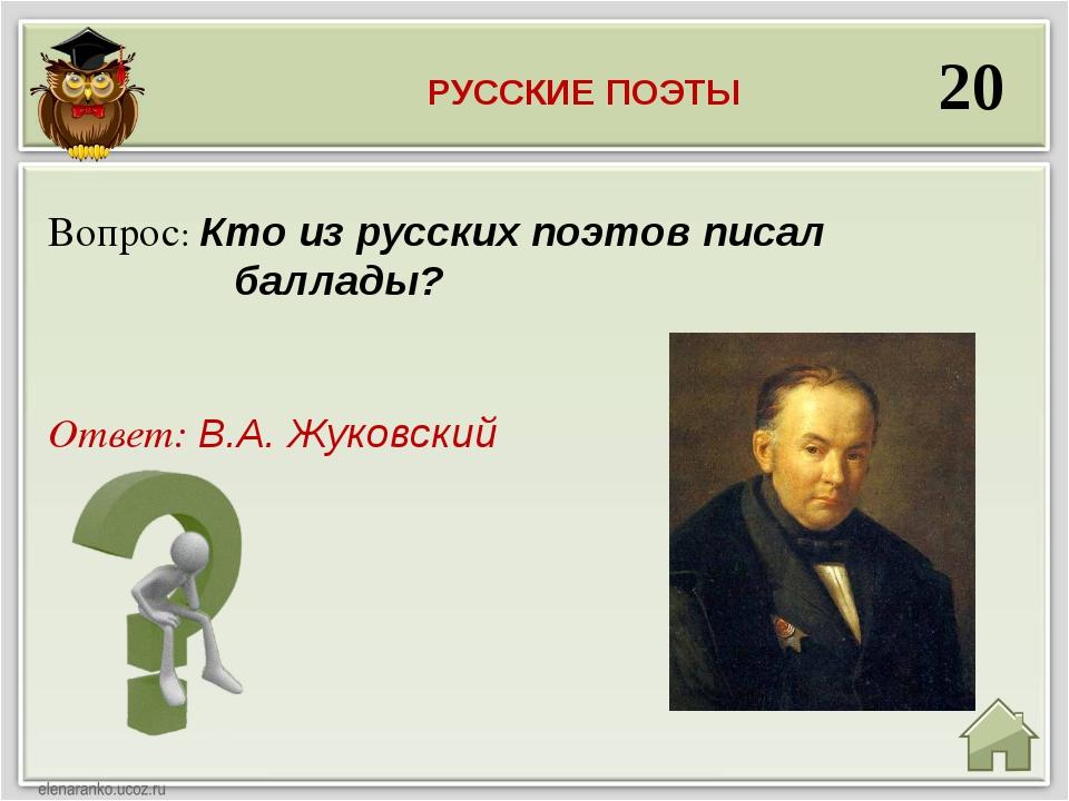 20 Ответ: В.А. Жуковский Вопрос: Кто из русских поэтов писал баллады? РУССКИЕ...