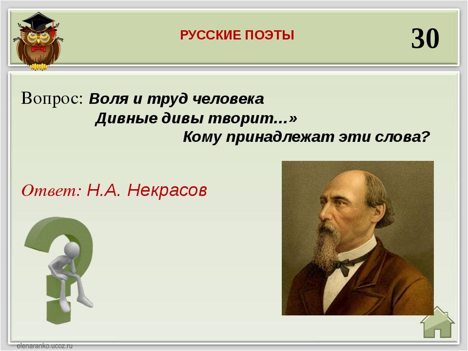 30 Ответ: Н.А. Некрасов Вопрос: Воля и труд человека Дивные дивы творит…» Ком...