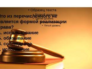 Что из перечисленного не является формой реализации права? А. использование
