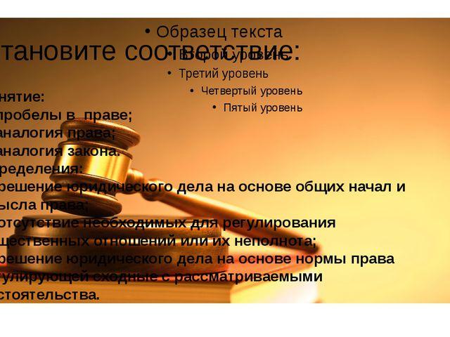 Установите соответствие: Понятие: 1. пробелы в праве; 2. аналогия права; 3. а...