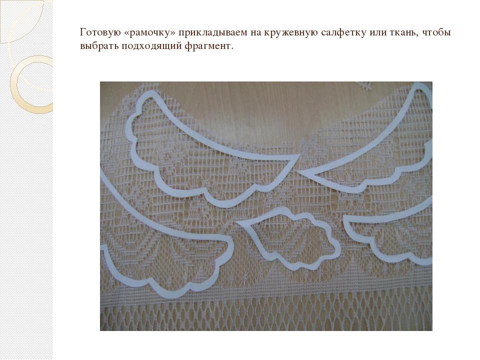 Готовую «рамочку» прикладываем на кружевную салфетку или ткань, чтобы выбрать...