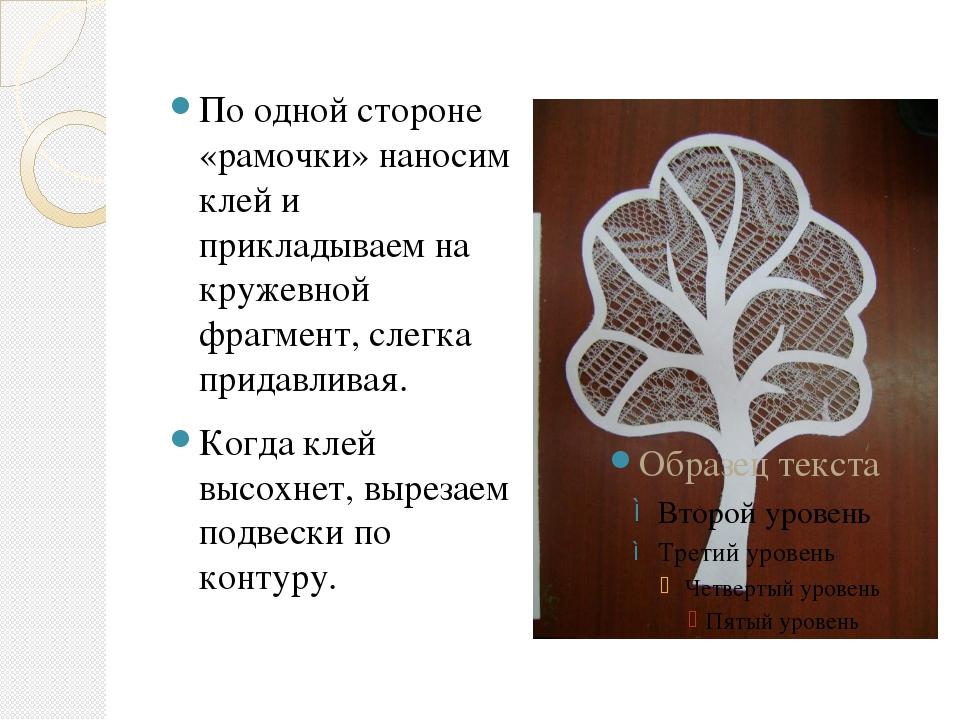 По одной стороне «рамочки» наносим клей и прикладываем на кружевной фрагмент...