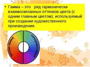 Гамма – это ряд гармонически взаимосвязанных оттенков цвета (с одним главны