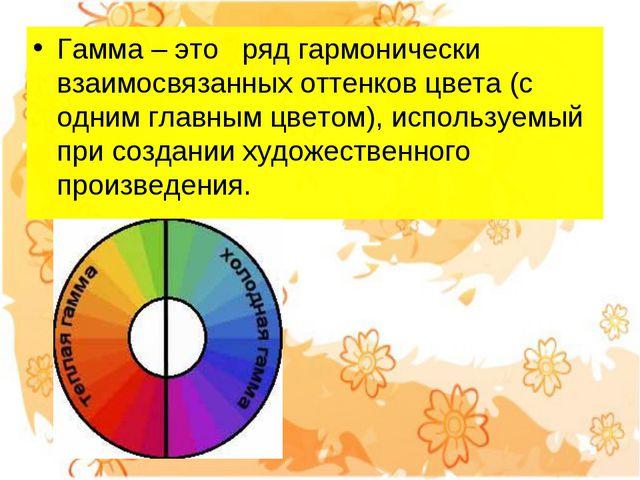 Гамма – это ряд гармонически взаимосвязанных оттенков цвета (с одним главны...