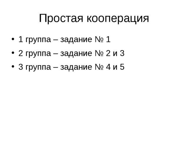 Простая кооперация 1 группа – задание № 1 2 группа – задание № 2 и 3 3 группа...