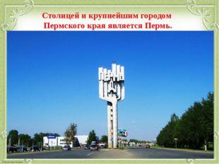 Столицей и крупнейшим городом Пермского края является Пермь.