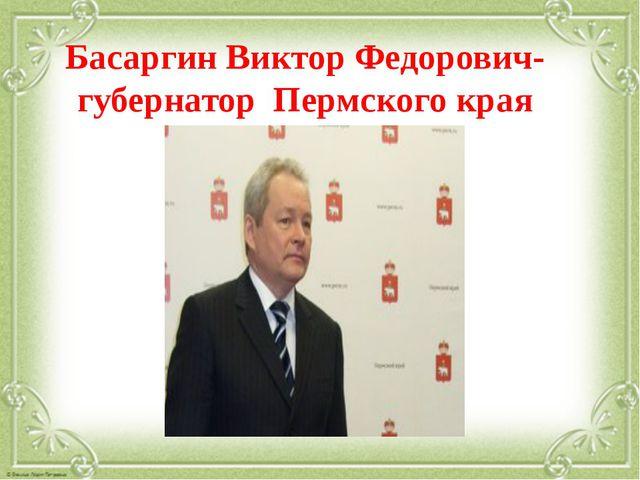 Басаргин Виктор Федорович-губернатор Пермского края
