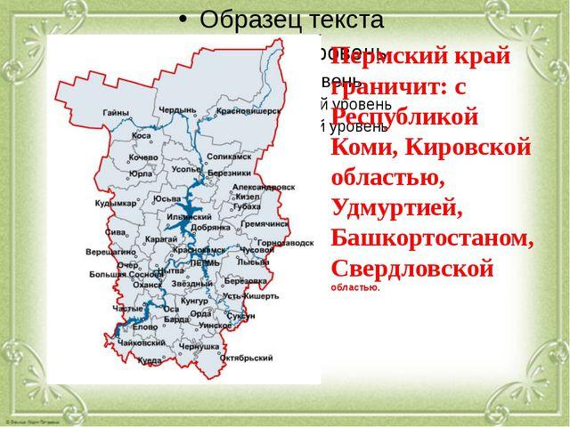 Пермский край граничит: с Республикой Коми, Кировской областью, Удмуртией, Б...