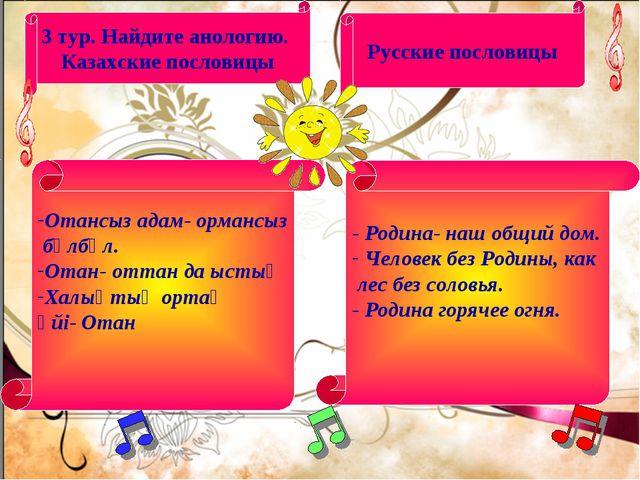 3 тур. Найдите анологию. Казахские пословицы Русские пословицы Отансыз адам-...