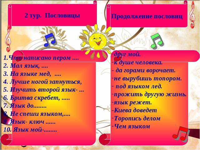 2 тур. Пословицы Продолжение пословиц 1.Что написано пером .... 2. Мал язык,...
