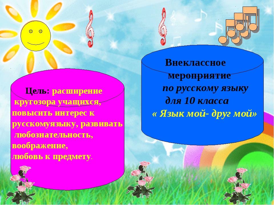 Цель: расширение кругозора учащихся, повысить интерес к русскомуязыку, разви...