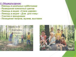 5. Общекультурное: - Помощь в школьных субботниках - Разведение комнатных цве