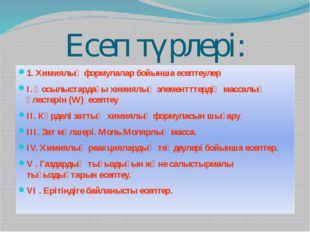 Есеп түрлері: 1. Химиялық формулалар бойынша есептеулер I. Қосылыстардағы хим
