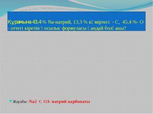 Құрамына 43,4 % Na-натрий, 13,3 % көміртегі - С, 45,4 %- О - оттегі кіретін қ