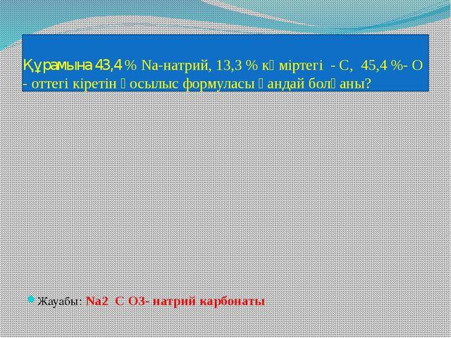 Құрамына 43,4 % Na-натрий, 13,3 % көміртегі - С, 45,4 %- О - оттегі кіретін қ...