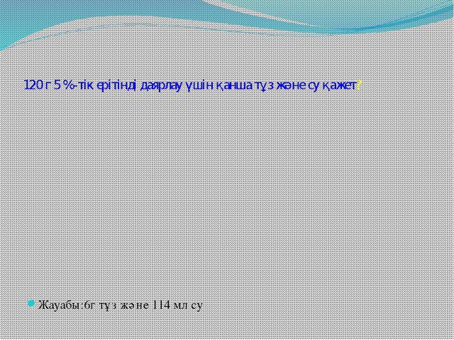 120 г 5 %-тік ерітінді даярлау үшін қанша тұз және су қажет? Жауабы:6г тұз жә...