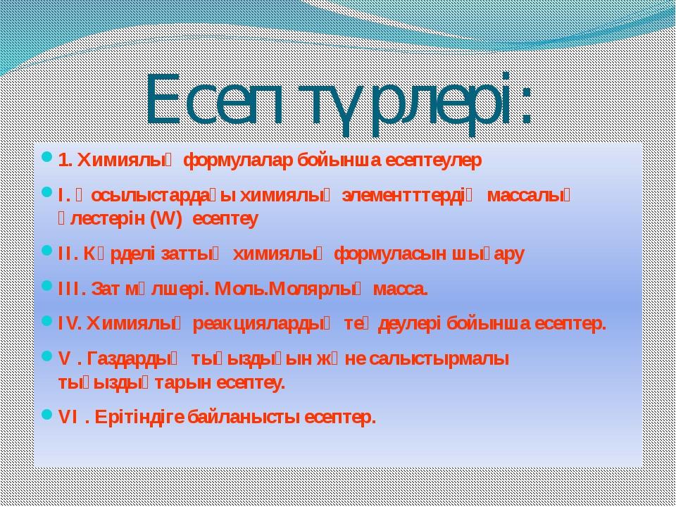 Есеп түрлері: 1. Химиялық формулалар бойынша есептеулер I. Қосылыстардағы хим...