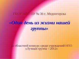 ГБОУ НПО ПУ № 36 г. Медногорска «Один день из жизни нашей группы» на областн