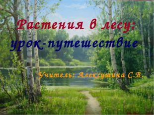 Растения в лесу: урок-путешествие Учитель: Алексушина С.В.