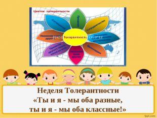 Неделя Толерантности «Ты и я - мы оба разные, ты и я - мы оба классные!»
