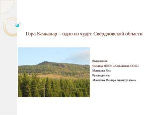 Гора Качканар – одно из чудес Свердловской области Выполнила: ученица МКОУ «К