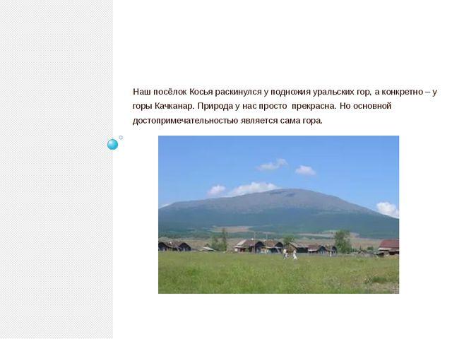 Наш посёлок Косья раскинулся у подножия уральских гор, а конкретно – у горы...