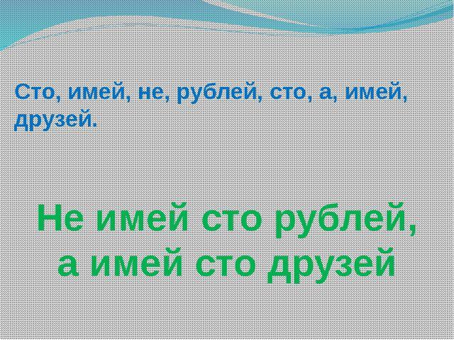 Сто, имей, не, рублей, сто, а, имей, друзей. Не имей сто рублей, а имей сто д...