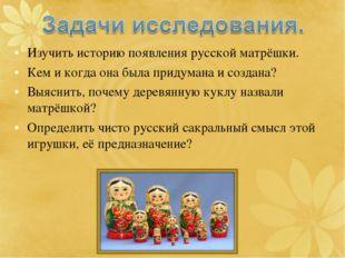 Изучить историю появления русской матрёшки. Кем и когда она была придумана и