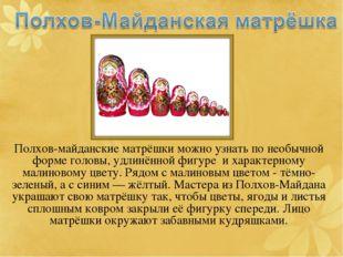 Полхов-майданские матрёшки можно узнать по необычной форме головы, удлинённой