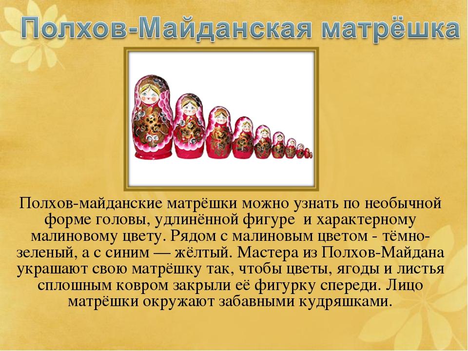 Полхов-майданские матрёшки можно узнать по необычной форме головы, удлинённой...