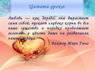 Цитата урока: Любовь — как дерево; она вырастает сама собой, пускает глубоко