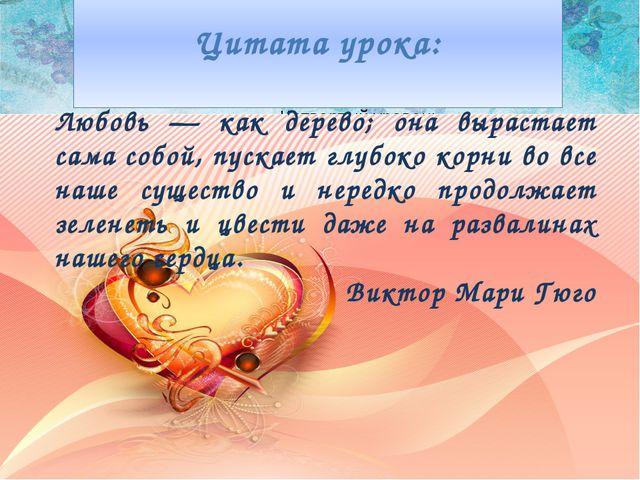Цитата урока: Любовь — как дерево; она вырастает сама собой, пускает глубоко...