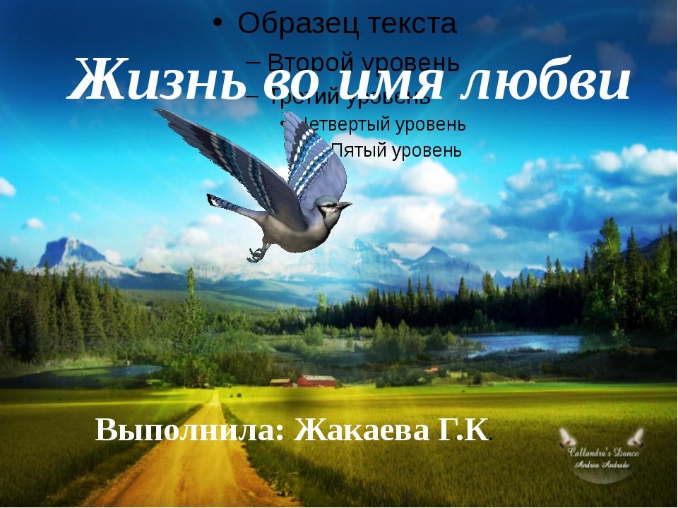 Жизнь во имя любви Выполнила: Жакаева Г.К.