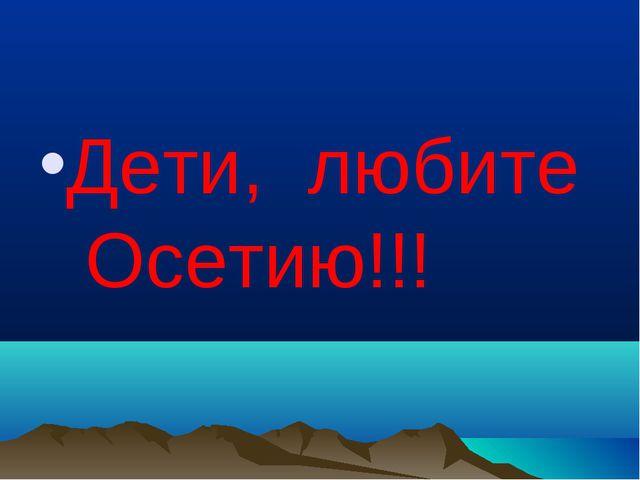 Дети, любите Осетию!!!