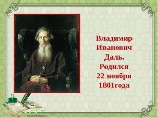 Владимир Иванович Даль. Родился 22 ноября 1801года