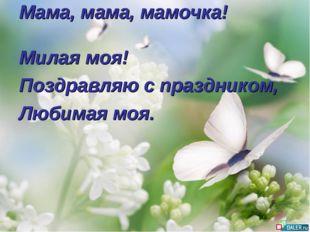 Мама, мама, мамочка! Милая моя! Поздравляю с праздником, Любимая моя.